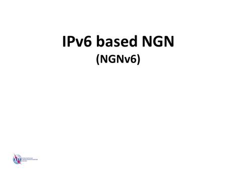 CJK 7 th Plenary: NGN-WG (IPv6 based NGN) IPv6 based NGN (NGNv6)