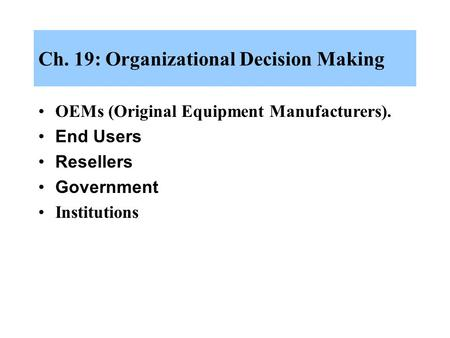 Ch. 19: Organizational Decision Making OEMs (Original Equipment Manufacturers). End Users Resellers Government Institutions.