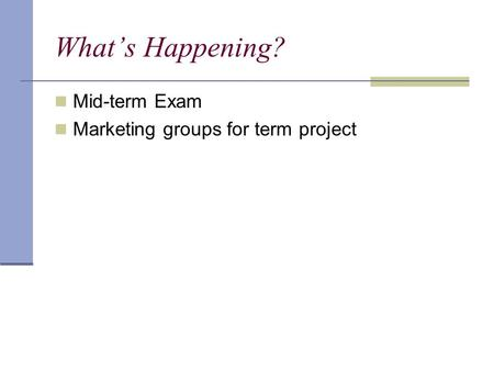 What's Happening? Mid-term Exam Marketing groups for term project.