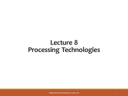 Lecture 8 Processing Technologies PRESENTED BY MD. MAHBUBUL ALAM, PHD 1.