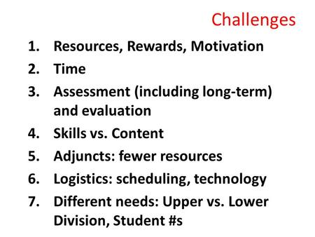Challenges 1.Resources, Rewards, Motivation 2.Time 3.Assessment (including long-term) and evaluation 4.Skills vs. Content 5.Adjuncts: fewer resources 6.Logistics: