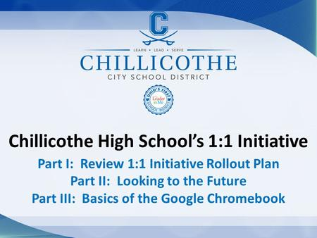 Chillicothe High School's 1:1 Initiative Part I: Review 1:1 Initiative Rollout Plan Part II: Looking to the Future Part III: Basics of the Google Chromebook.