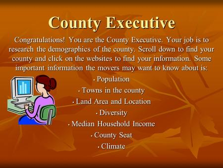 County Executive Congratulations! You are the County Executive. Your job is to research the demographics of the county. Scroll down to find your county.