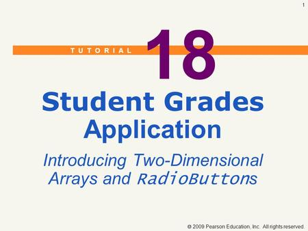 T U T O R I A L  2009 Pearson Education, Inc. All rights reserved. 1 18 Student Grades Application Introducing Two-Dimensional Arrays and RadioButton.