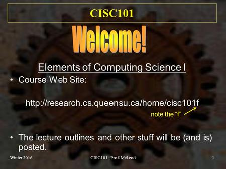 Winter 2016CISC101 - Prof. McLeod1 CISC101 Elements of Computing Science I Course Web Site:  The lecture outlines.