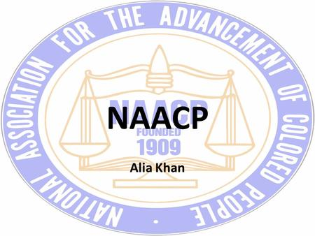 NAACP Alia Khan. Purpose NAACP is National Association for the Advancement of Colored People An African American Civil Rights organization that was formed.