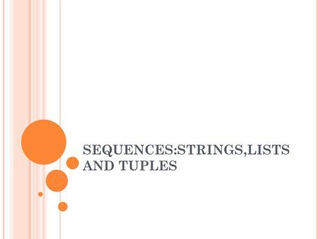 SEQUENCES:STRINGS,LISTS AND TUPLES. SEQUENCES Are items that are ordered sequentially and accessible via index offsets into its set of elements. Examples: