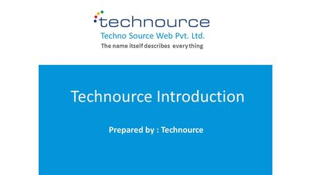 Your LOGO WWW.YOURCOMPANY.COM Technource Introduction Prepared by : Technource Techno Source Web Pvt. Ltd. The name itself describes every thing.