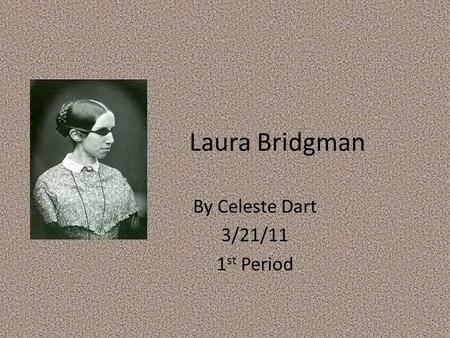 Laura Bridgman By Celeste Dart 3/21/11 1 st Period.