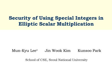 Security of Using Special Integers in Elliptic Scalar Multiplication Mun-Kyu Lee o Jin Wook Kim Kunsoo Park School of CSE, Seoul National University.