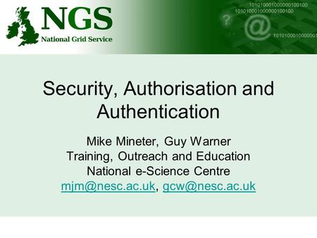 Security, Authorisation and Authentication Mike Mineter, Guy Warner Training, Outreach and Education National e-Science Centre