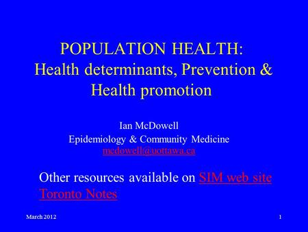 March 20121 POPULATION HEALTH: Health determinants, Prevention & Health promotion Ian McDowell Epidemiology & Community Medicine