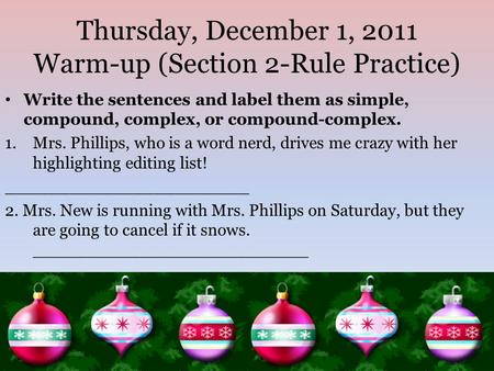 Thursday, December 1, 2011 Warm-up (Section 2-Rule Practice) Write the sentences and label them as simple, compound, complex, or compound-complex. 1.Mrs.