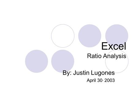 Excel Ratio Analysis By: Justin Lugones April 30, 2003.