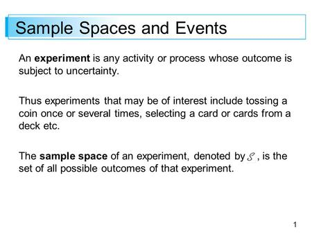 1 Sample Spaces and Events An experiment is any activity or process whose outcome is subject to uncertainty. Thus experiments that may be of interest include.