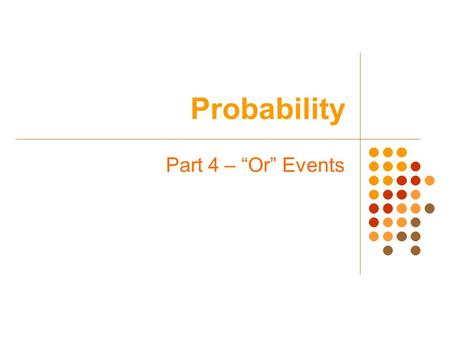 "Probability Part 4 – ""Or"" Events. Probability Warm-up In a survey, 16 percent of American children said they use flattery to get their parents to buy."