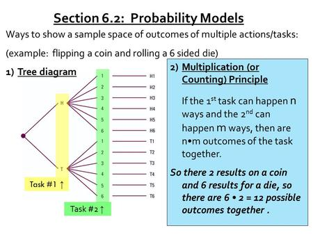 Section 6.2: Probability Models Ways to show a sample space of outcomes of multiple actions/tasks: (example: flipping a coin and rolling a 6 sided die)