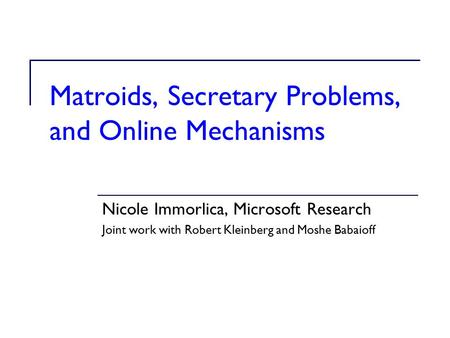 Matroids, Secretary Problems, and Online Mechanisms Nicole Immorlica, Microsoft Research Joint work with Robert Kleinberg and Moshe Babaioff.
