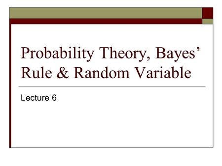 Probability Theory, Bayes' Rule & Random Variable Lecture 6.