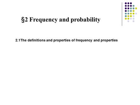 §2 Frequency and probability 2.1The definitions and properties of frequency and properties.
