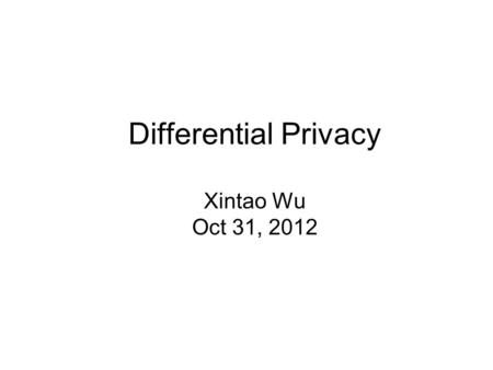 Differential Privacy Xintao Wu Oct 31, 2012. Sanitization approaches Input perturbation –Add noise to data –Generalize data Summary statistics –Means,