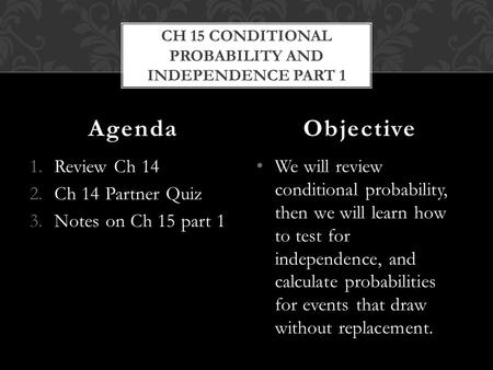 1.Review Ch 14 2.Ch 14 Partner Quiz 3.Notes on Ch 15 part 1 We will review conditional probability, then we will learn how to test for independence, and.