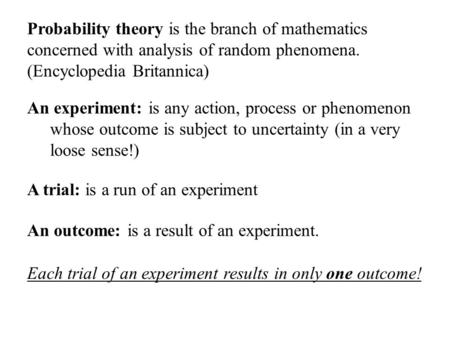 Probability theory is the branch of mathematics concerned with analysis of random phenomena. (Encyclopedia Britannica) An experiment: is any action, process.