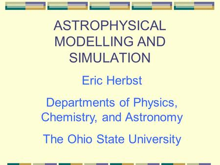 ASTROPHYSICAL MODELLING AND SIMULATION Eric Herbst Departments of Physics, Chemistry, and Astronomy The Ohio State University.