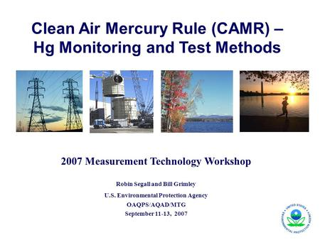 Clean Air Mercury Rule (CAMR) – Hg Monitoring and Test Methods 2007 Measurement Technology Workshop Robin Segall and Bill Grimley U.S. Environmental Protection.