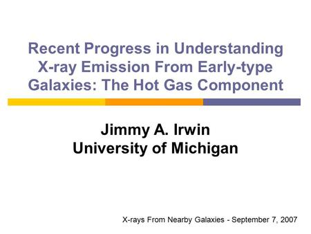 Recent Progress in Understanding X-ray Emission From Early-type Galaxies: The Hot Gas Component Jimmy A. Irwin University of Michigan X-rays From Nearby.