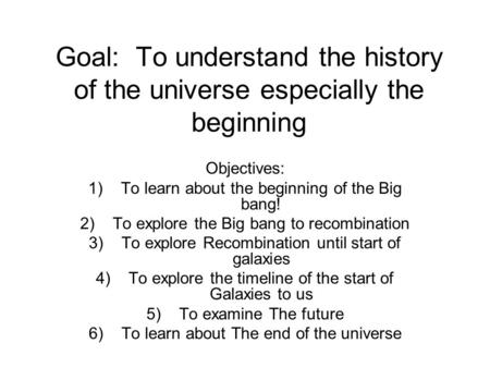 Goal: To understand the history of the universe especially the beginning Objectives: 1)To learn about the beginning of the Big bang! 2)To explore the Big.