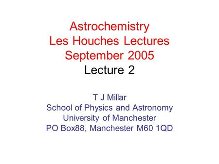 Astrochemistry Les Houches Lectures September 2005 Lecture 2 T J Millar School of Physics and Astronomy University of Manchester PO Box88, Manchester M60.