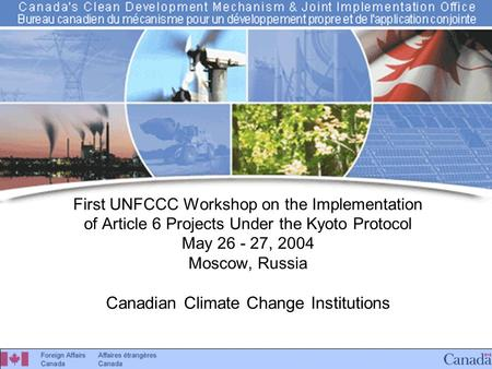 Canada's CDM & JI Office First UNFCCC Workshop on the Implementation of Article 6 Projects Under the Kyoto Protocol May 26 - 27, 2004 Moscow, Russia Canadian.