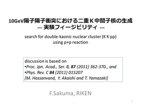 Search for double-kaonic nuclear cluster (K - K - pp) using p+p reaction F.Sakuma, RIKEN discussion is based on Proc. Jpn. Acad., Ser. B, 87 (2011) 362-370.,