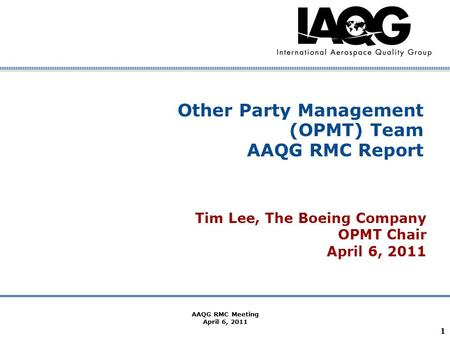 Company Confidential AAQG RMC Meeting April 6, 2011 1 Other Party Management (OPMT) Team AAQG RMC Report Tim Lee, The Boeing Company OPMT Chair April 6,