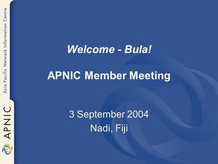 Welcome - Bula! APNIC Member Meeting 3 September 2004 Nadi, Fiji.