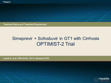 Hepatitis web study Hepatitis web study Simeprevir + Sofosbuvir in GT1 with Cirrhosis OPTIMIST-2 Trial Phase 3 Treatment Naïve and Treatment Experienced.