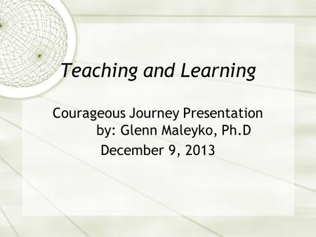 Teaching and Learning Courageous Journey Presentation by: Glenn Maleyko, Ph.D December 9, 2013.