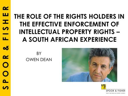 S P O O R & F I S H E R THE ROLE OF THE RIGHTS HOLDERS IN THE EFFECTIVE ENFORCEMENT OF INTELLECTUAL PROPERTY RIGHTS – A SOUTH AFRICAN EXPERIENCE BY OWEN.