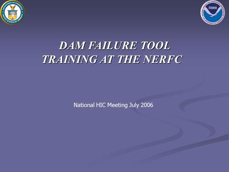 DAM FAILURE TOOL TRAINING AT THE NERFC National HIC Meeting July 2006.