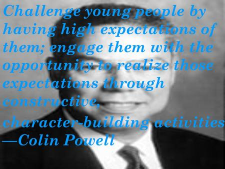 Challenge young people by having high expectations of them; engage them with the opportunity to realize those expectations through constructive, character-building.