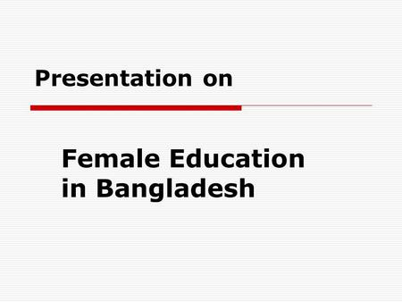Presentation on Female Education in Bangladesh.  What is beautiful and useful in the world are equally done by men women  Napoleon said, 'Give me a.