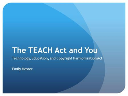 The TEACH Act and You Technology, Education, and Copyright Harmonization Act Emily Hester.