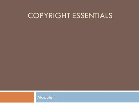 COPYRIGHT ESSENTIALS Module 1. Module One Overview  This module will teach you what copyright is and what is protected by copyright.  Questions this.