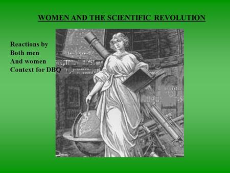 WOMEN AND THE SCIENTIFIC REVOLUTION Reactions by Both men And women Context for DBQ.