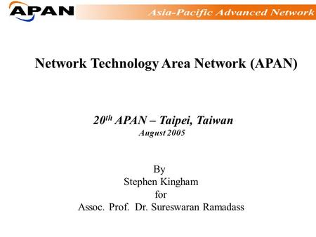 Network Technology Area Network (APAN) 20 th APAN – Taipei, Taiwan August 2005 By Stephen Kingham for Assoc. Prof. Dr. Sureswaran Ramadass.