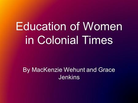 Education of Women in Colonial Times By MacKenzie Wehunt and Grace Jenkins.