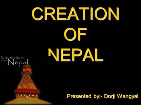 CREATION OF NEPAL Presented by:- Dorji Wangyal. MAKING NEPAL A BETTER PLACE THROUGH EDUCATION EMPLOYMENT TOURISM GENDER EQUITY POLITICAL STABILITY.