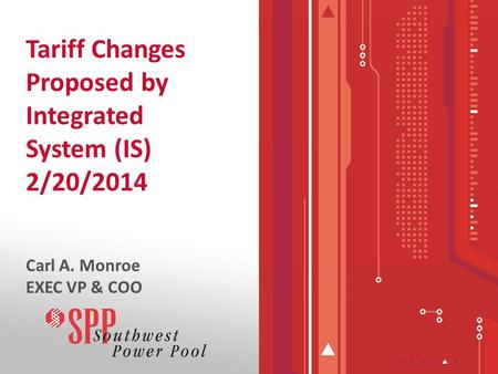 Tariff Changes Proposed by Integrated System (IS) 2/20/2014 Carl A. Monroe EXEC VP & COO.
