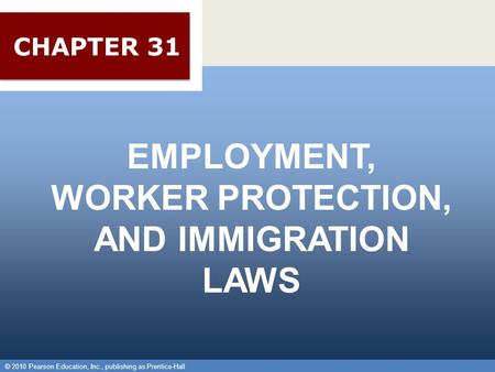 © 2010 Pearson Education, Inc., publishing as Prentice-Hall 1 EMPLOYMENT, WORKER PROTECTION, AND IMMIGRATION LAWS © 2010 Pearson Education, Inc., publishing.